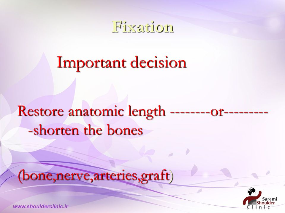 Fixation Important decision Important decision Restore anatomic length --------or--------- -shorten the bones (bone,nerve,arteries,graft)