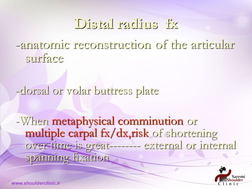 Distal radius fx -anatomic reconstruction of the articular surface -dorsal or volar buttress plate -When metaphysical comminution or multiple carpal fx/dx,risk of shortening over time is great-------- external or internal spanning fixation