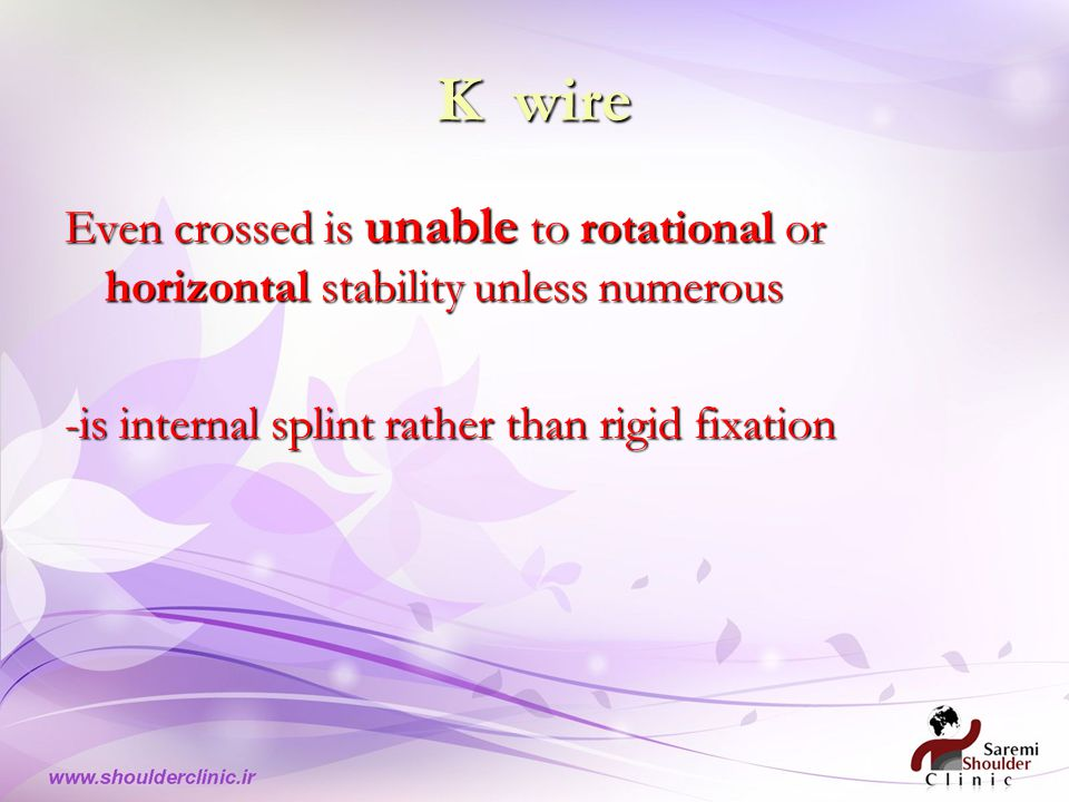 K wire Even crossed is unable to rotational or horizontal stability unless numerous -is internal splint rather than rigid fixation