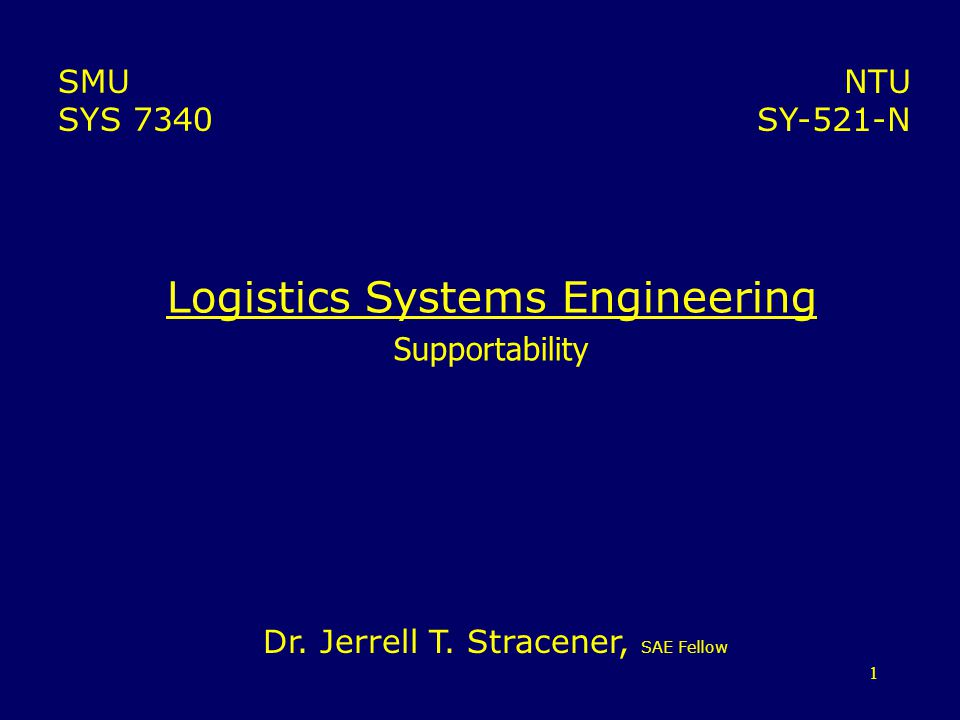 1 Logistics Systems Engineering Supportability NTU SY-521-N SMU SYS 7340 Dr. Jerrell T. Stracener, SAE Fellow