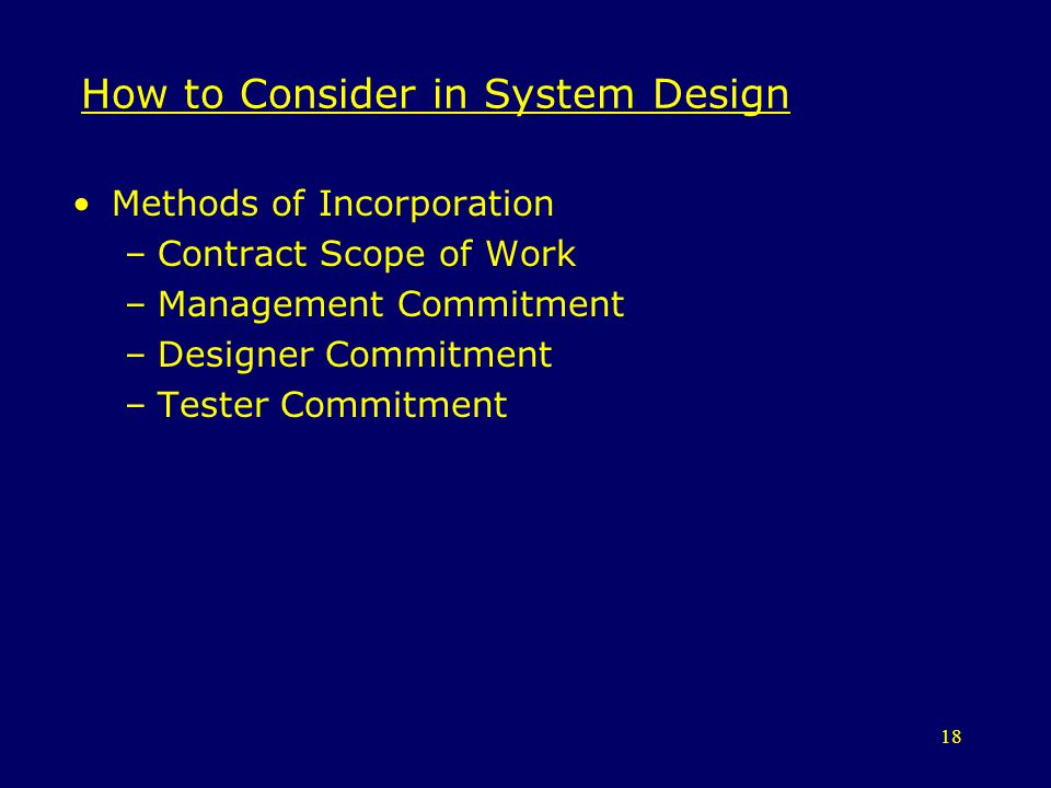 18 How to Consider in System Design Methods of Incorporation –Contract Scope of Work –Management Commitment –Designer Commitment –Tester Commitment