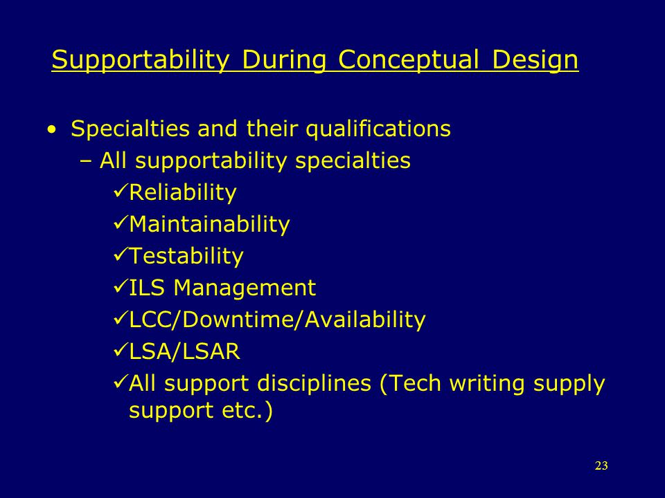 23 Supportability During Conceptual Design Specialties and their qualifications –All supportability specialties Reliability Maintainability Testabilit