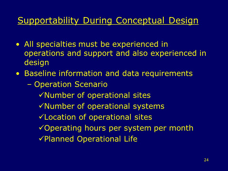 24 Supportability During Conceptual Design All specialties must be experienced in operations and support and also experienced in design Baseline infor