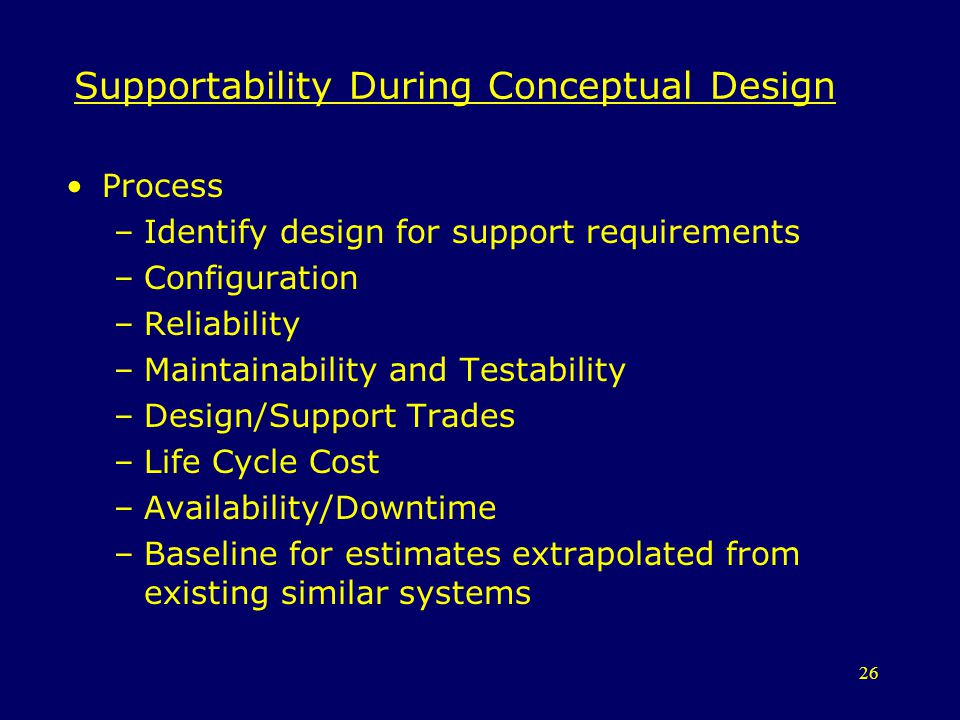 26 Supportability During Conceptual Design Process –Identify design for support requirements –Configuration –Reliability –Maintainability and Testabil