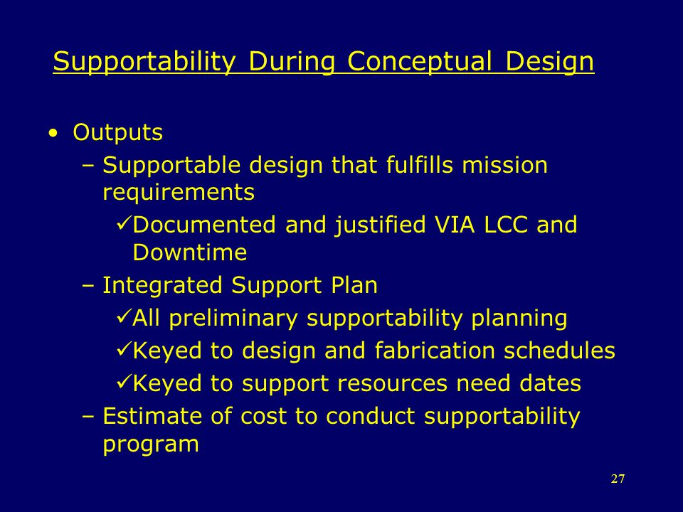 27 Supportability During Conceptual Design Outputs –Supportable design that fulfills mission requirements Documented and justified VIA LCC and Downtim