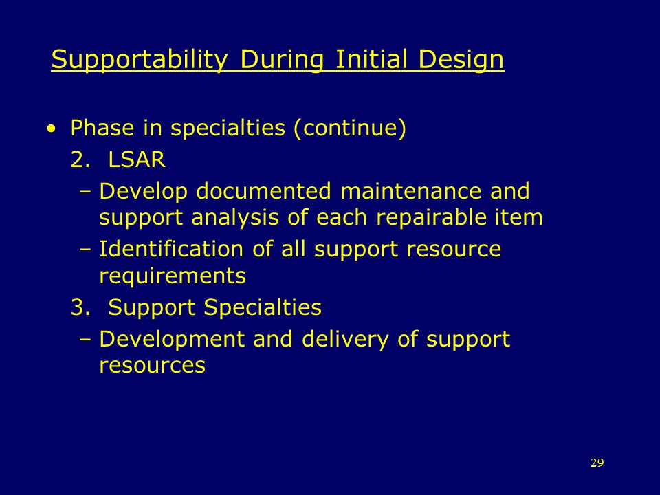 29 Supportability During Initial Design Phase in specialties (continue) 2. LSAR –Develop documented maintenance and support analysis of each repairabl