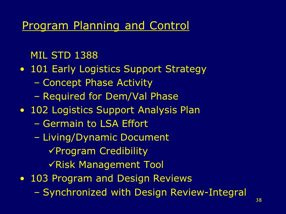38 Program Planning and Control MIL STD 1388 101 Early Logistics Support Strategy –Concept Phase Activity –Required for Dem/Val Phase 102 Logistics Su