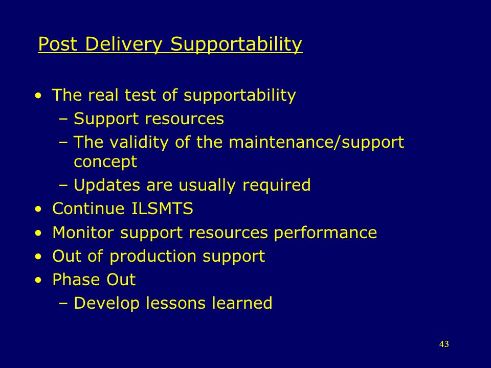 43 Post Delivery Supportability The real test of supportability –Support resources –The validity of the maintenance/support concept –Updates are usual