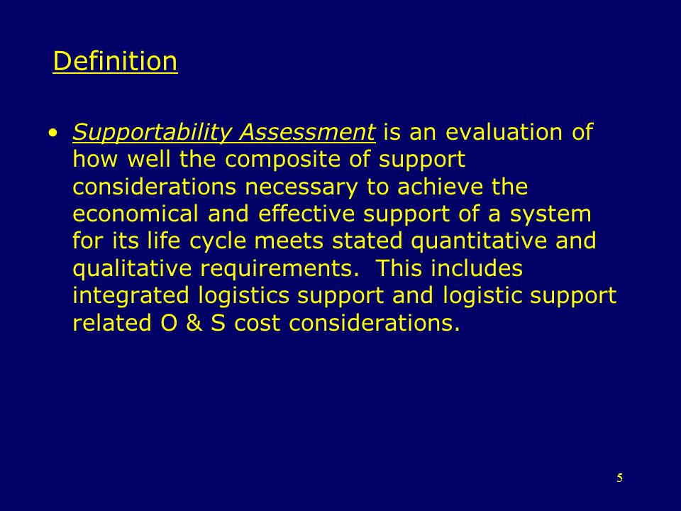 5 Definition Supportability Assessment is an evaluation of how well the composite of support considerations necessary to achieve the economical and ef
