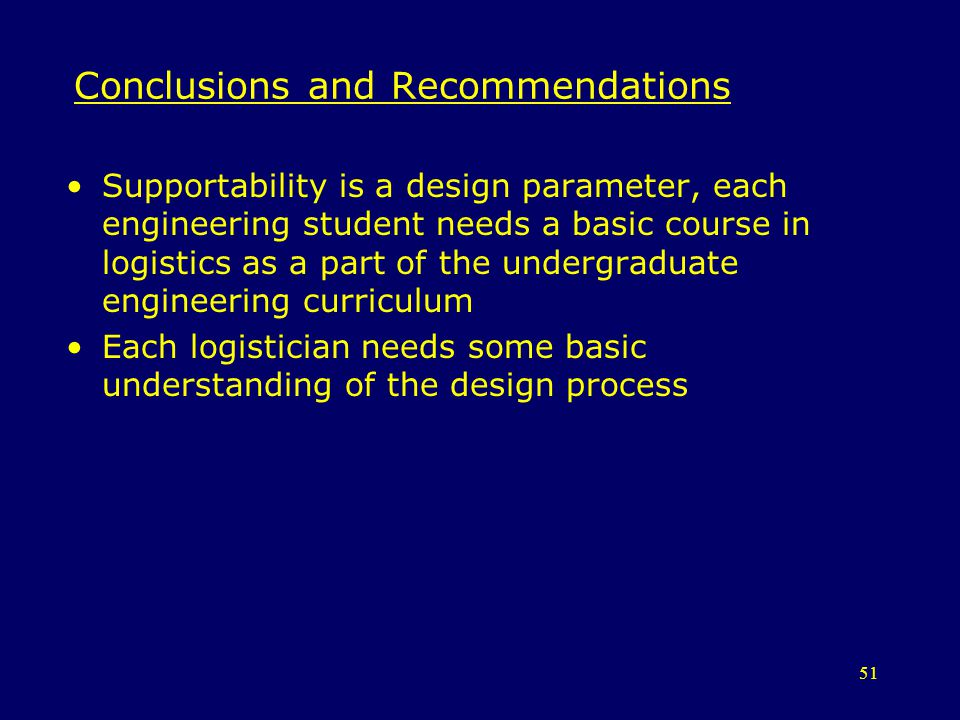 51 Conclusions and Recommendations Supportability is a design parameter, each engineering student needs a basic course in logistics as a part of the u