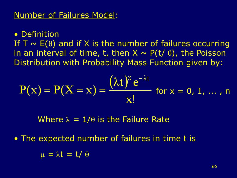 66 Number of Failures Model: Definition If T ~ E() and if X is the number of failures occurring in an interval of time, t, then X ~ P(t/ ), the Poisso