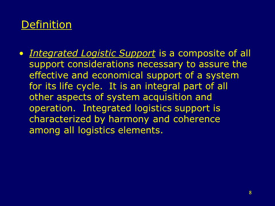 8 Definition Integrated Logistic Support is a composite of all support considerations necessary to assure the effective and economical support of a sy