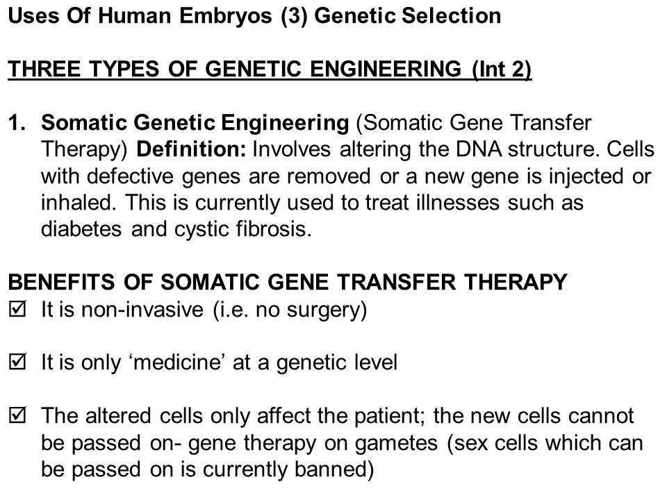 Uses Of Human Embryos (3) Genetic Selection THREE TYPES OF GENETIC ENGINEERING (Int 2) 1.Somatic Genetic Engineering (Somatic Gene Transfer Therapy) D