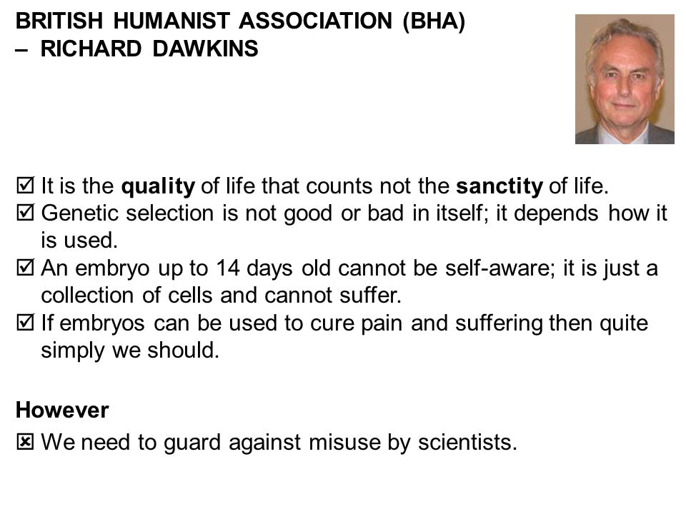 BRITISH HUMANIST ASSOCIATION (BHA) – RICHARD DAWKINS It is the quality of life that counts not the sanctity of life. Genetic selection is not good or