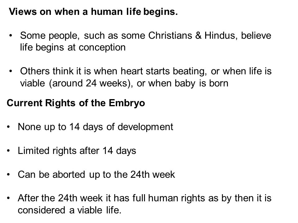 Views on when a human life begins. Some people, such as some Christians & Hindus, believe life begins at conception Others think it is when heart star