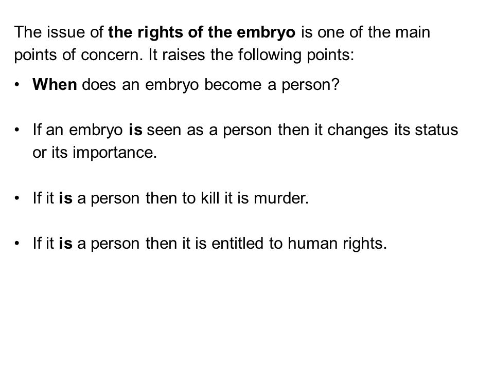The issue of the rights of the embryo is one of the main points of concern. It raises the following points: When does an embryo become a person? If an