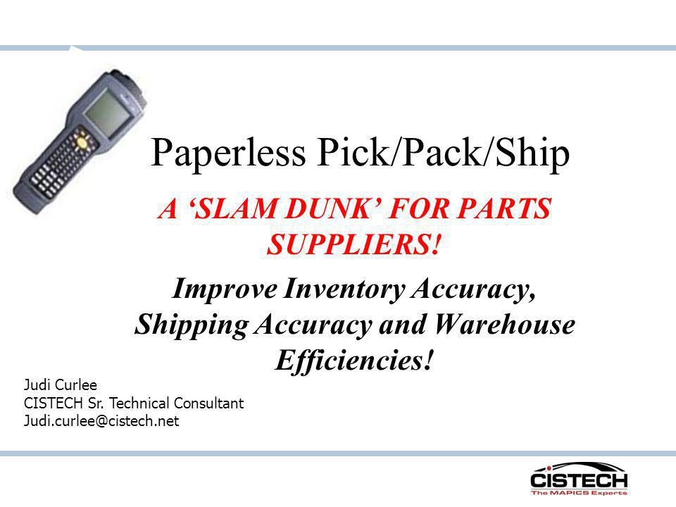 Paperless Pick/Pack/Ship A SLAM DUNK FOR PARTS SUPPLIERS! Improve Inventory Accuracy, Shipping Accuracy and Warehouse Efficiencies! Judi Curlee CISTEC