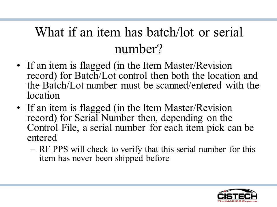 What if an item has batch/lot or serial number? If an item is flagged (in the Item Master/Revision record) for Batch/Lot control then both the locatio
