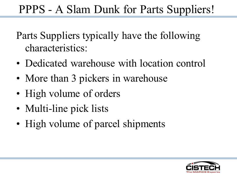 PPPS - A Slam Dunk for Parts Suppliers! Parts Suppliers typically have the following characteristics: Dedicated warehouse with location control More t
