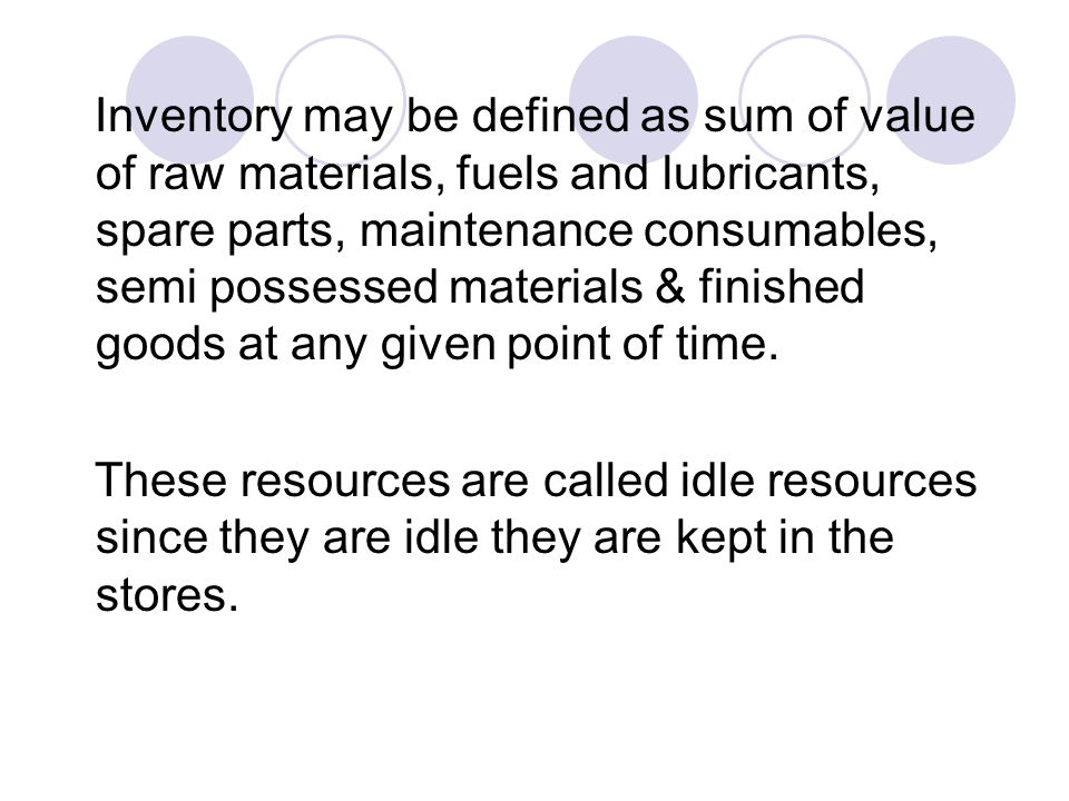 Inventory may be defined as sum of value of raw materials, fuels and lubricants, spare parts, maintenance consumables, semi possessed materials & fini