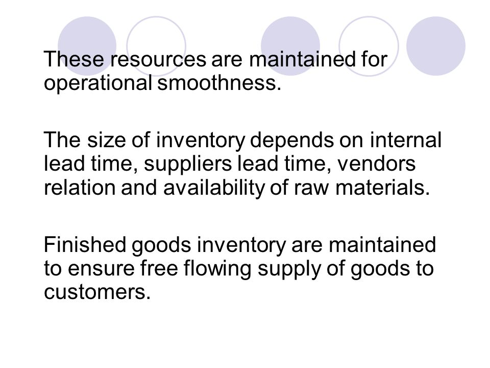 These resources are maintained for operational smoothness. The size of inventory depends on internal lead time, suppliers lead time, vendors relation