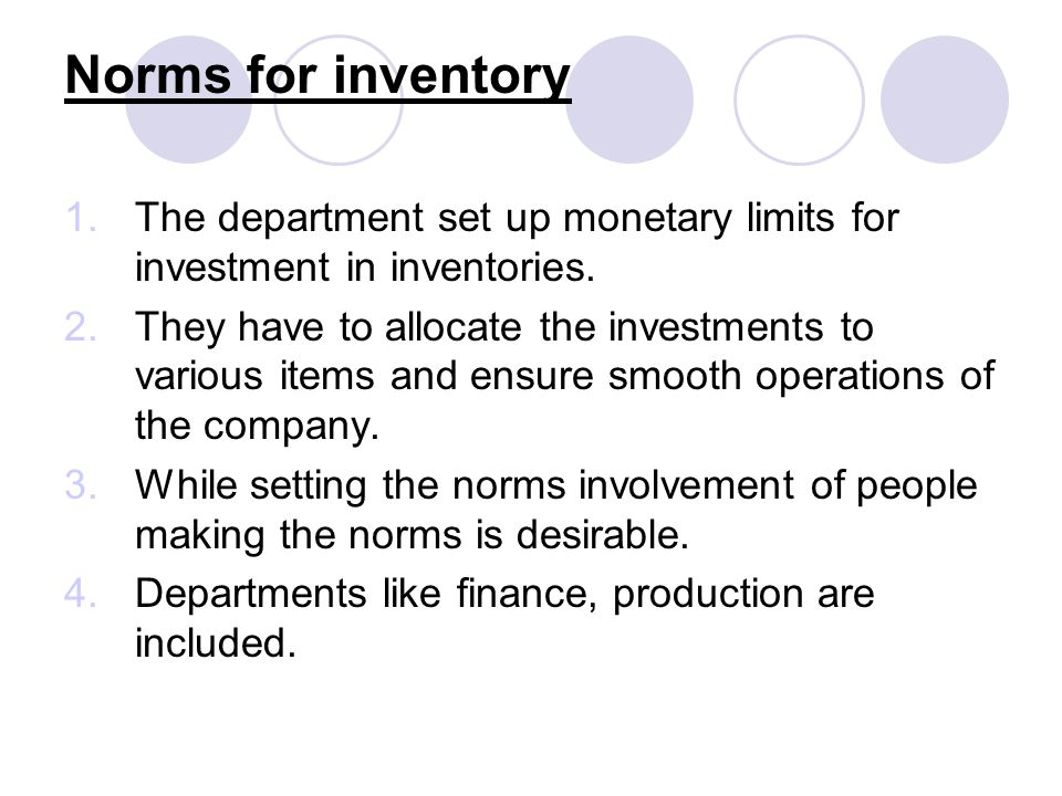 Norms for inventory 1.The department set up monetary limits for investment in inventories. 2.They have to allocate the investments to various items an