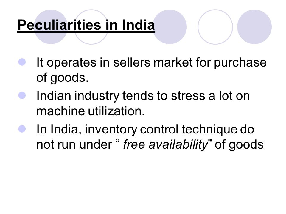 Peculiarities in India It operates in sellers market for purchase of goods. Indian industry tends to stress a lot on machine utilization. In India, in