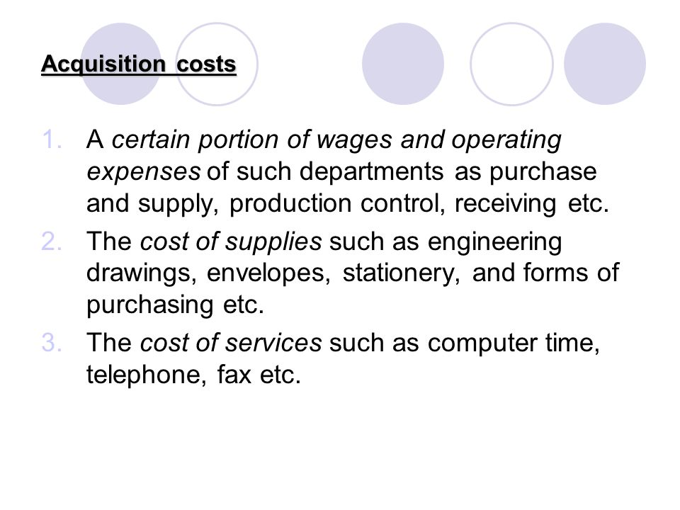 Acquisition costs 1.A certain portion of wages and operating expenses of such departments as purchase and supply, production control, receiving etc. 2