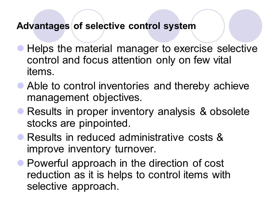 Advantages of selective control system Helps the material manager to exercise selective control and focus attention only on few vital items. Able to c