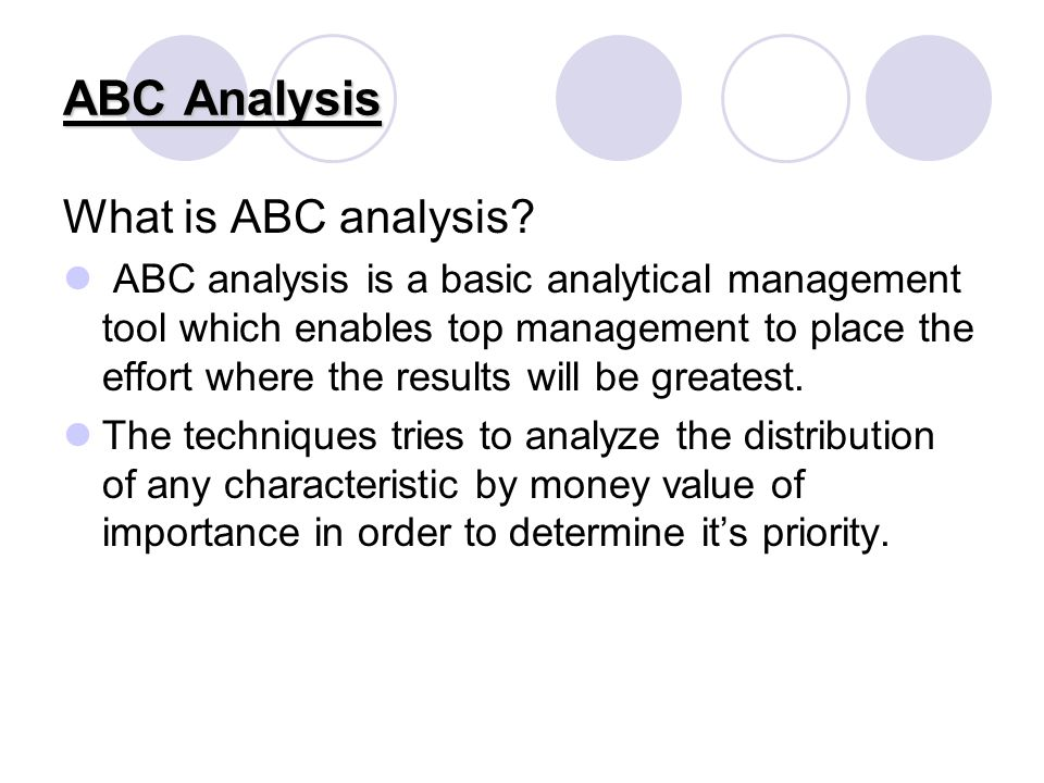 ABC Analysis What is ABC analysis? ABC analysis is a basic analytical management tool which enables top management to place the effort where the resul