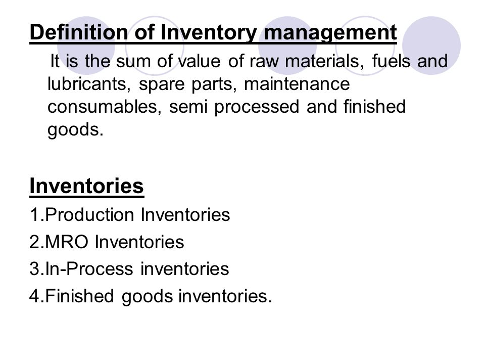 Definition of Inventory management It is the sum of value of raw materials, fuels and lubricants, spare parts, maintenance consumables, semi processed