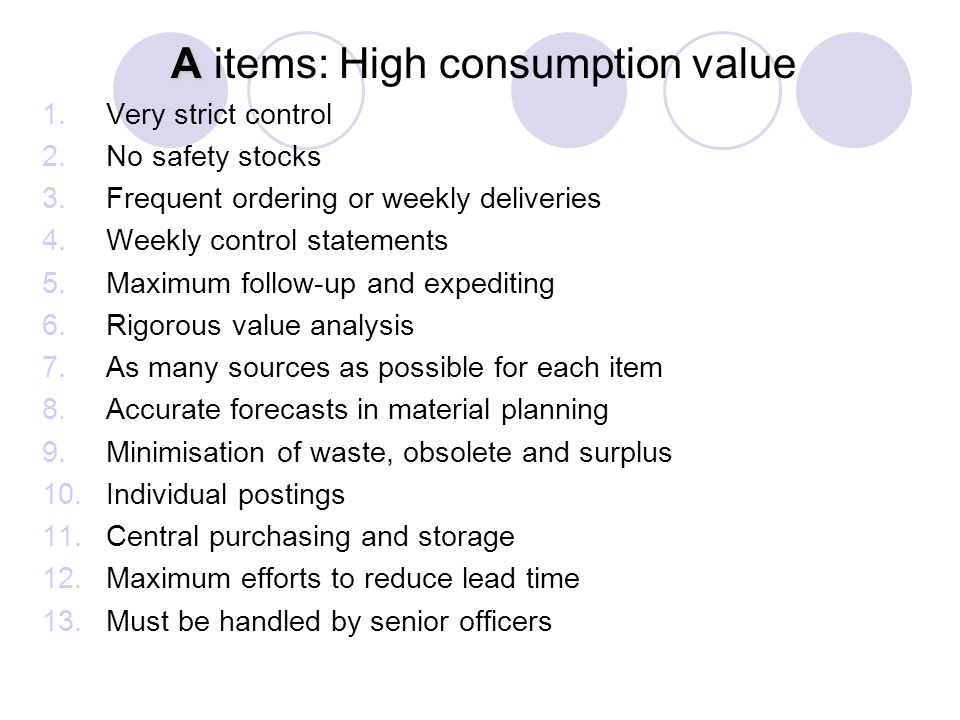 A A items: High consumption value 1.Very strict control 2.No safety stocks 3.Frequent ordering or weekly deliveries 4.Weekly control statements 5.Maxi