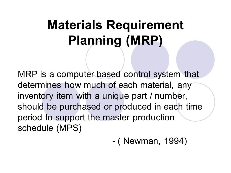 Materials Requirement Planning (MRP) MRP is a computer based control system that determines how much of each material, any inventory item with a uniqu