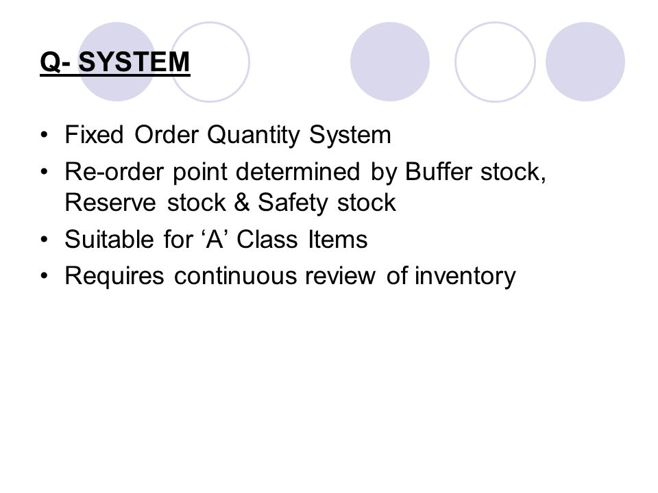 Q- SYSTEM Fixed Order Quantity System Re-order point determined by Buffer stock, Reserve stock & Safety stock Suitable for A Class Items Requires cont
