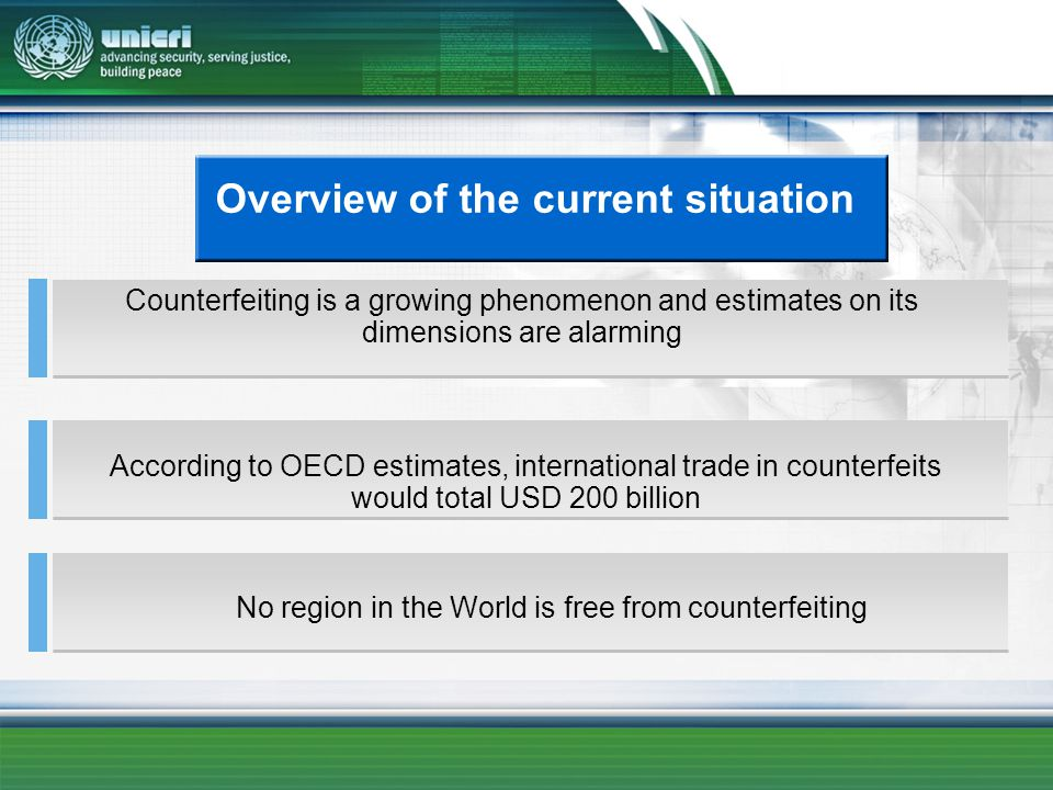 Overview of the current situation Counterfeiting is a growing phenomenon and estimates on its dimensions are alarming According to OECD estimates, international trade in counterfeits would total USD 200 billion No region in the World is free from counterfeiting