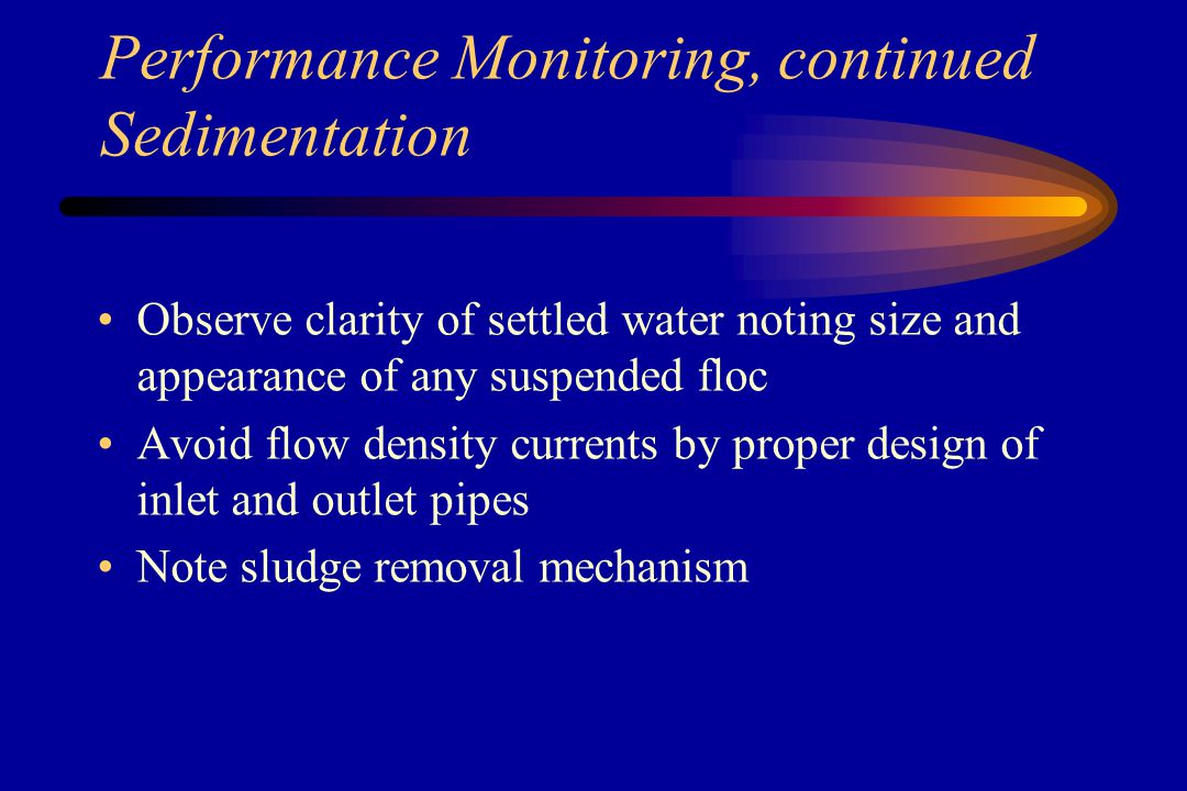 Performance Monitoring, continued Flocculation Note inlet and outlet conditions Provide variable energy input Provide at least two-stage flocculation Baffles for even flow distribution; avoid velocity currents from disrupting settling conditions in adjacent settling tank Observe size of floc