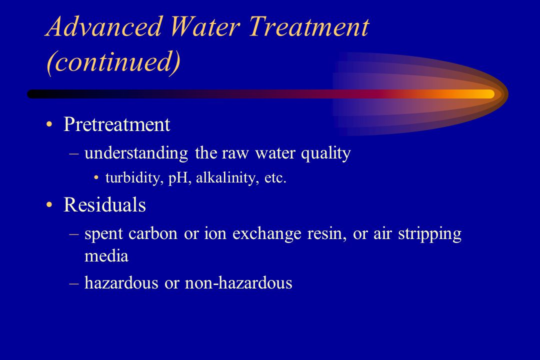 Advanced Water Treatment (continued) Air Stripping –contaminants moved from the water phase to the vapor phase through volatilization –off-gas may require vapor phase carbon treatment –good removal for pesticides and volatile organics