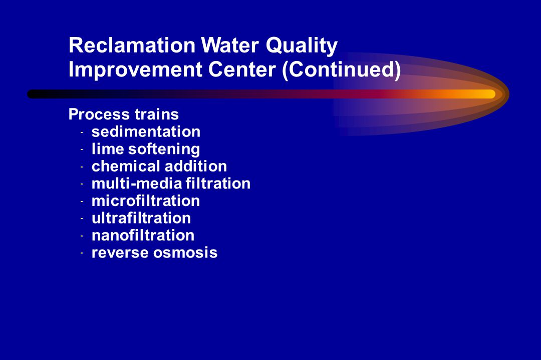 Adequate supply of variety of real world feed waters Brackish (TDS = 3000 ppm) Colorado River & Well Water (TDS = 800ppm) Services licensed operators experienced engineering staff on-site water quality lab data access via internet customized use agreements permits in place furnished office space hands-on operator training Reclamation Water Quality Improvement Center (Continued)