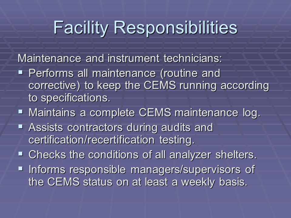 Facility Responsibilities Maintenance and instrument technicians: Performs all maintenance (routine and corrective) to keep the CEMS running according