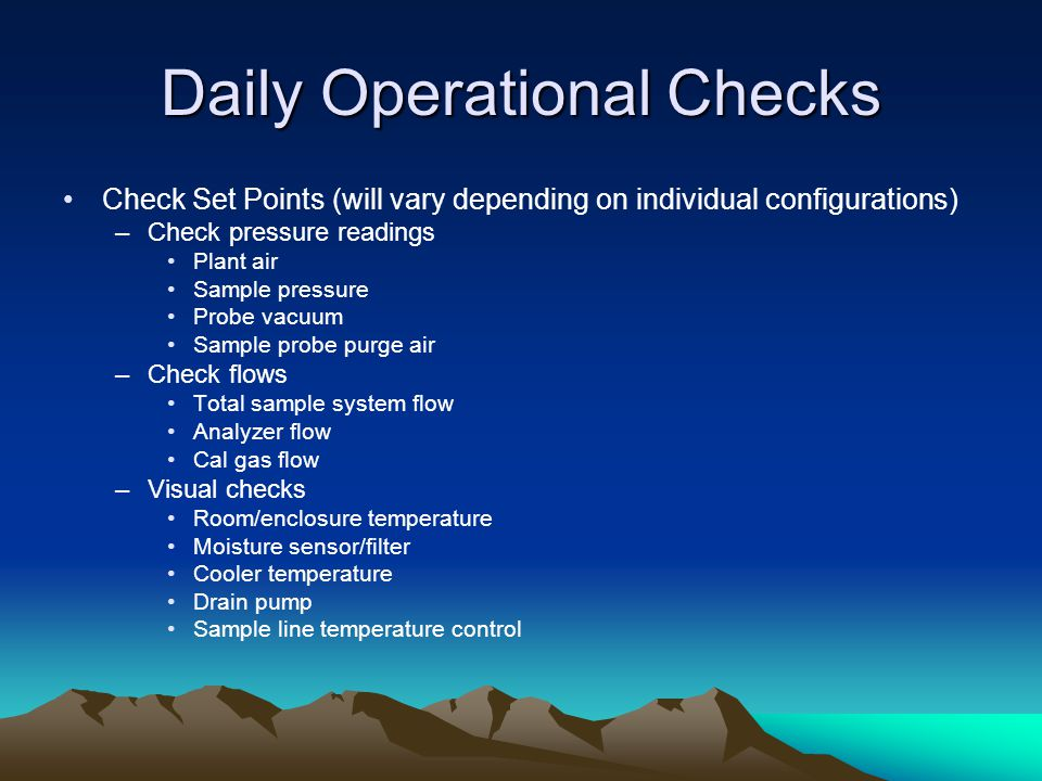 Daily Operational Checks Check Set Points (will vary depending on individual configurations) –Check pressure readings Plant air Sample pressure Probe