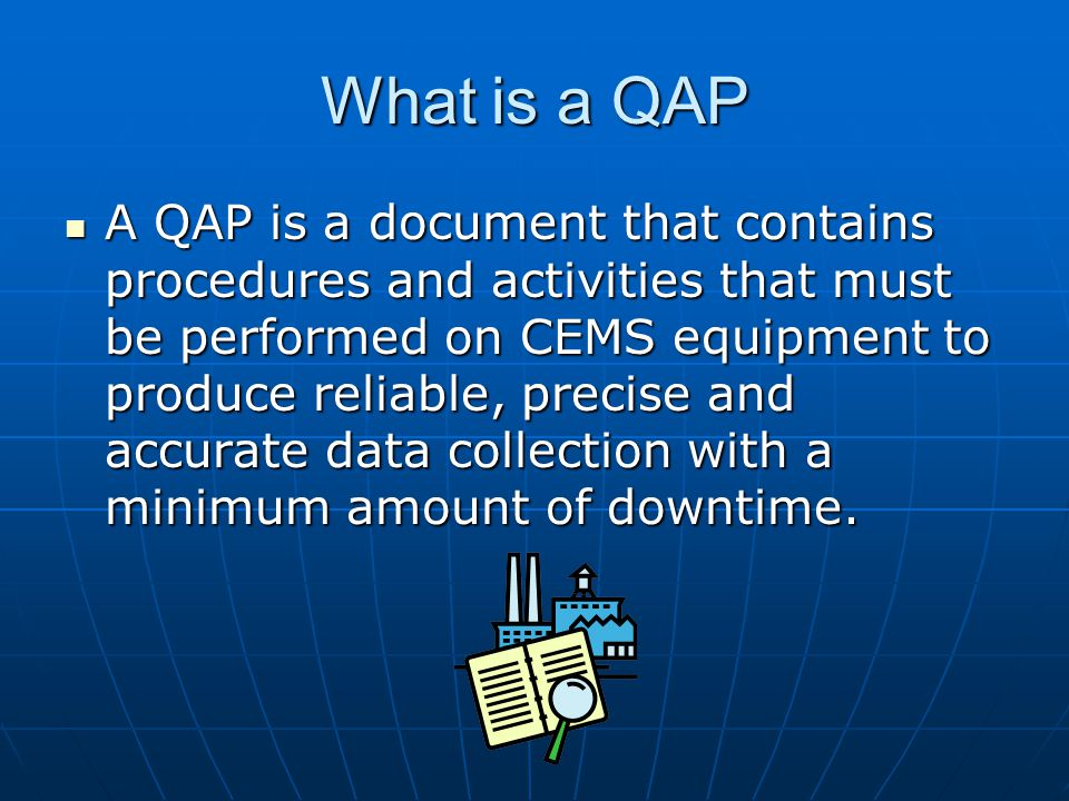 What is a QAP A QAP is a document that contains procedures and activities that must be performed on CEMS equipment to produce reliable, precise and ac