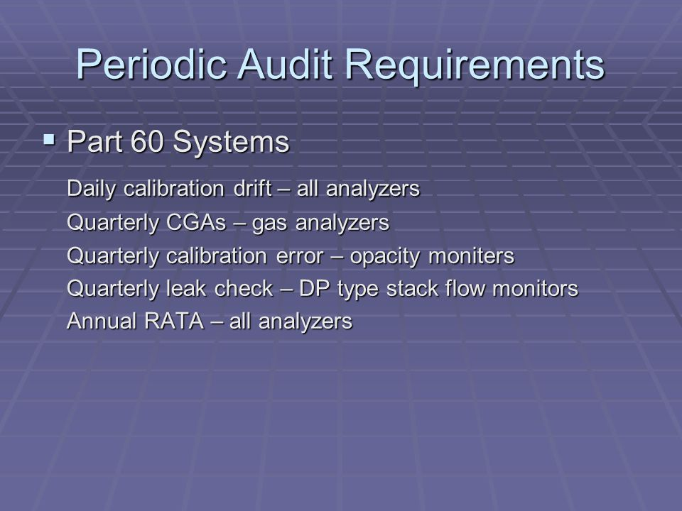 Periodic Audit Requirements - continued Part 75 systems Part 75 systems Daily drift check – all analyzers Daily interference check – stack flow monitors Quarterly linearity check – gas analyzers Quarterly leak check – DP type stack flow monitors Quarterly stack flow-to-load analysis – stack flow monitors Semiannual/annual RATA & bias check – all analyzers Annual fuel flowmeter accuracy check – Part 75 Appendix D reporting systems