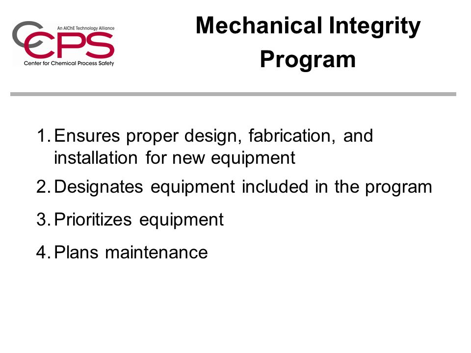 Mechanical Integrity Program 1.Ensures proper design, fabrication, and installation for new equipment 2.Designates equipment included in the program 3.Prioritizes equipment 4.Plans maintenance