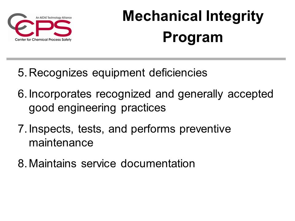 Mechanical Integrity Program 5.Recognizes equipment deficiencies 6.Incorporates recognized and generally accepted good engineering practices 7.Inspects, tests, and performs preventive maintenance 8.Maintains service documentation