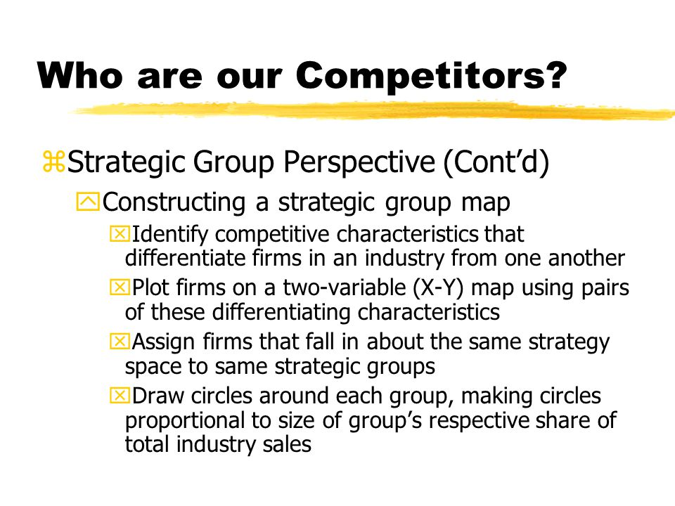 Who are our Competitors? zStrategic Group Perspective (Contd) yConstructing a strategic group map xIdentify competitive characteristics that different