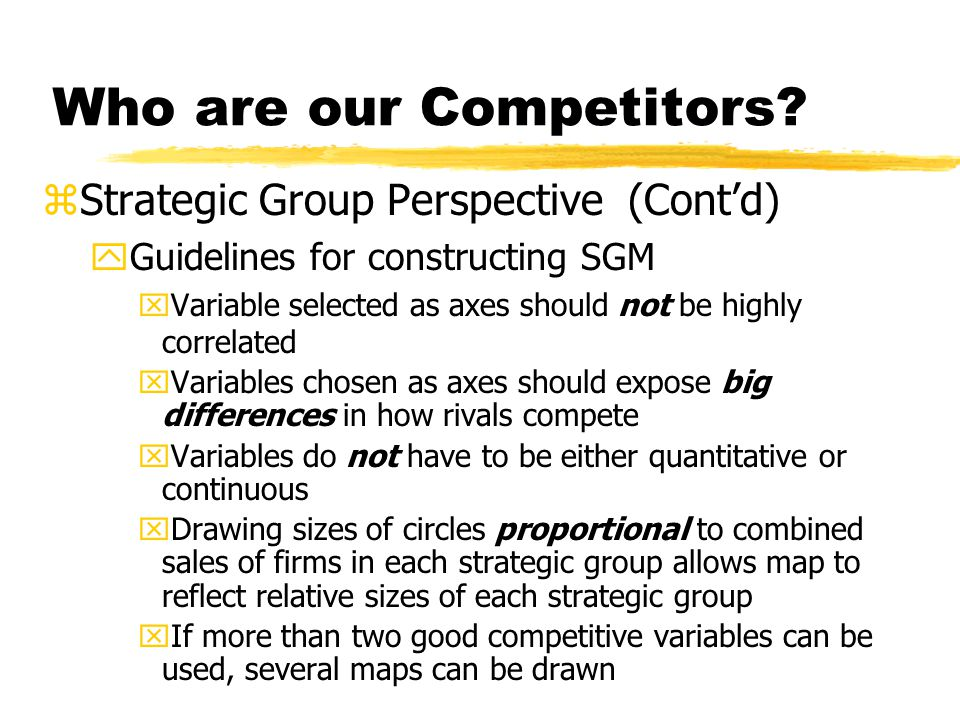 Who are our Competitors? zStrategic Group Perspective (Contd) yGuidelines for constructing SGM xVariable selected as axes should not be highly correla