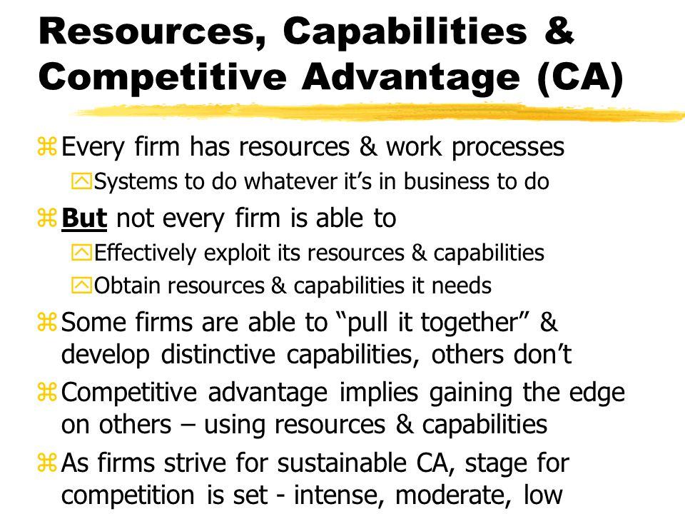 Resources, Capabilities & Competitive Advantage (CA) zEvery firm has resources & work processes ySystems to do whatever its in business to do zBut not