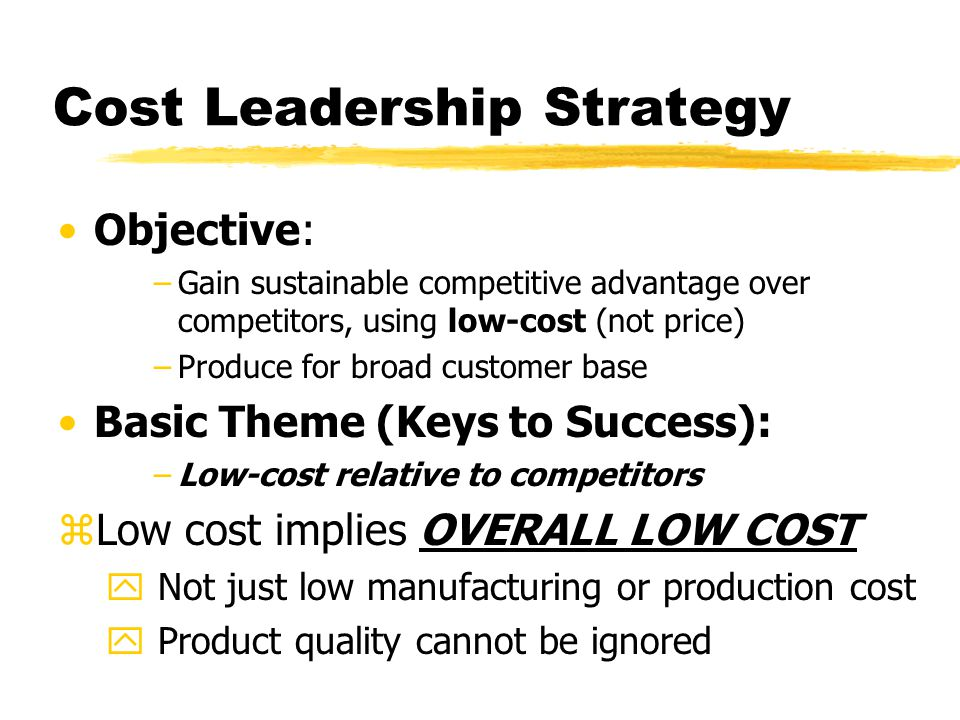 Cost Leadership Strategy Objective: –Gain sustainable competitive advantage over competitors, using low-cost (not price) –Produce for broad customer b