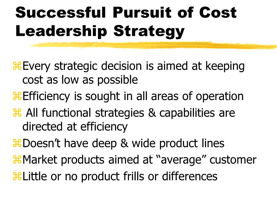 Successful Pursuit of Cost Leadership Strategy zEvery strategic decision is aimed at keeping cost as low as possible zEfficiency is sought in all area