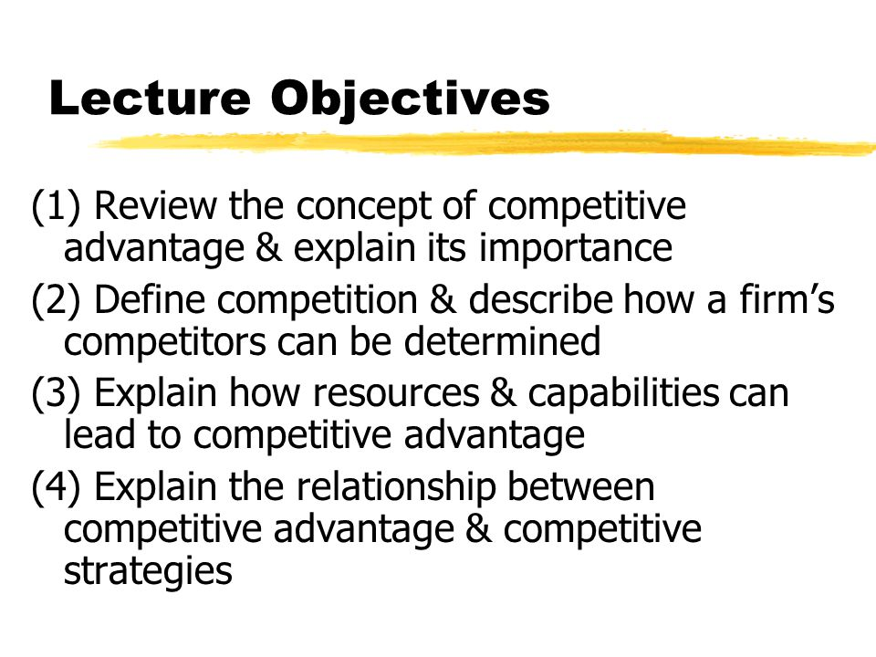 Lecture Objectives (1) Review the concept of competitive advantage & explain its importance (2) Define competition & describe how a firms competitors